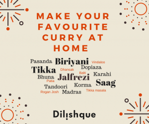 Make your favourite curry at home, Dilishque,, Balti, Karahi, Bhuna, Biriyani, Dhansak, Dopiaza, Jalfrezi, Korma, Madras, Pasanda, Patia, Rogan Josh, Saag, Tandoori, Tikka, Tikka Masala, Vindaloo.